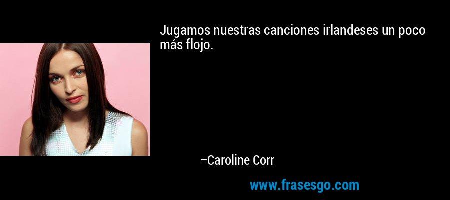 Jugamos nuestras canciones irlandeses un poco más flojo. – Caroline Corr