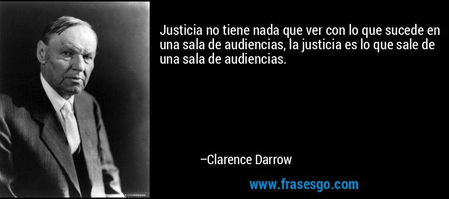 Justicia no tiene nada que ver con lo que sucede en una sala de audiencias, la justicia es lo que sale de una sala de audiencias. – Clarence Darrow