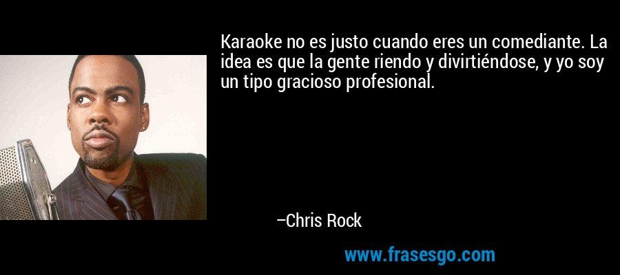 Karaoke no es justo cuando eres un comediante. La idea es que la gente riendo y divirtiéndose, y yo soy un tipo gracioso profesional. – Chris Rock