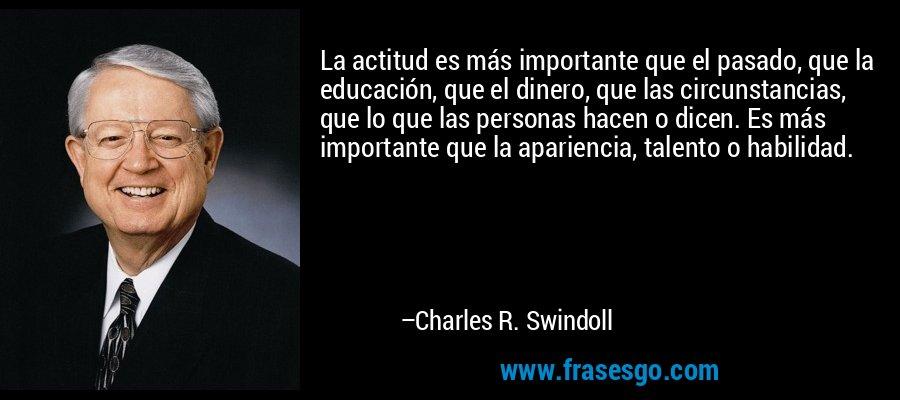 La actitud es más importante que el pasado, que la educación, que el dinero, que las circunstancias, que lo que las personas hacen o dicen. Es más importante que la apariencia, talento o habilidad. – Charles R. Swindoll