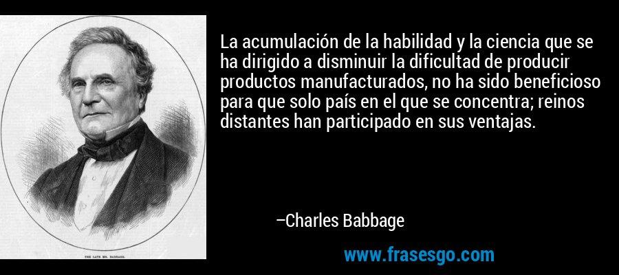La acumulación de la habilidad y la ciencia que se ha dirigido a disminuir la dificultad de producir productos manufacturados, no ha sido beneficioso para que solo país en el que se concentra; reinos distantes han participado en sus ventajas. – Charles Babbage