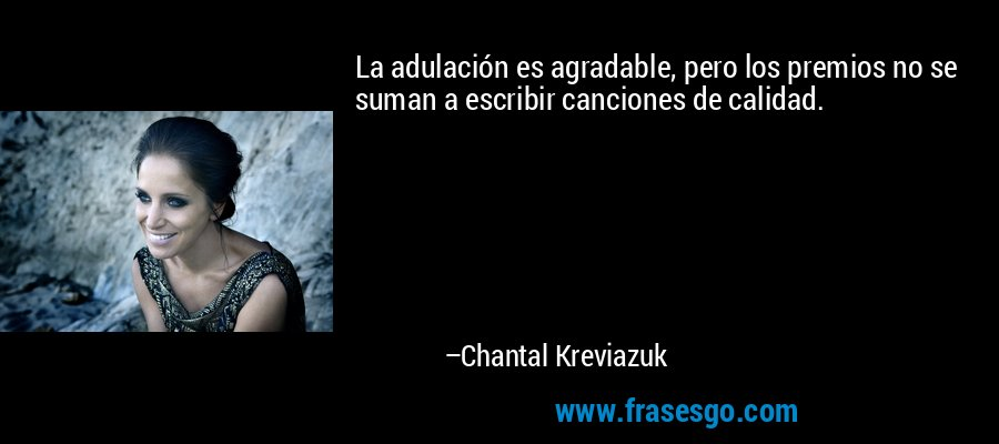 La adulación es agradable, pero los premios no se suman a escribir canciones de calidad. – Chantal Kreviazuk