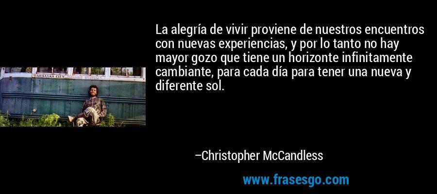 La alegría de vivir proviene de nuestros encuentros con nuevas experiencias, y por lo tanto no hay mayor gozo que tiene un horizonte infinitamente cambiante, para cada día para tener una nueva y diferente sol. – Christopher McCandless