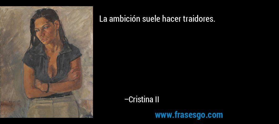 La ambición suele hacer traidores. – Cristina II