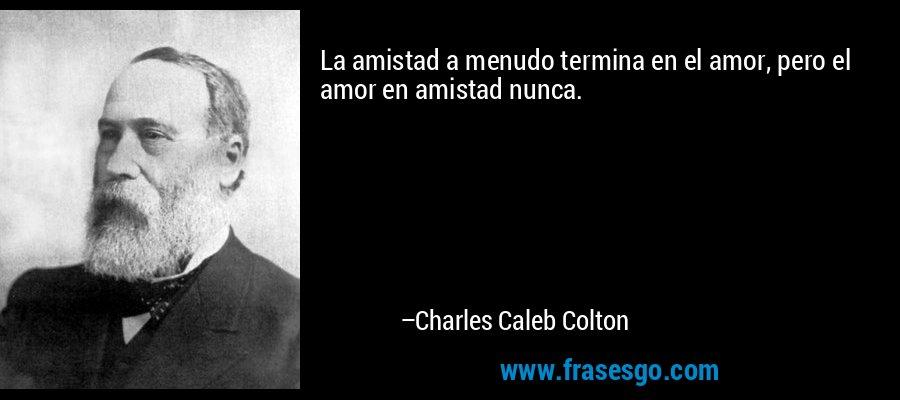 La amistad a menudo termina en el amor, pero el amor en amistad nunca. – Charles Caleb Colton