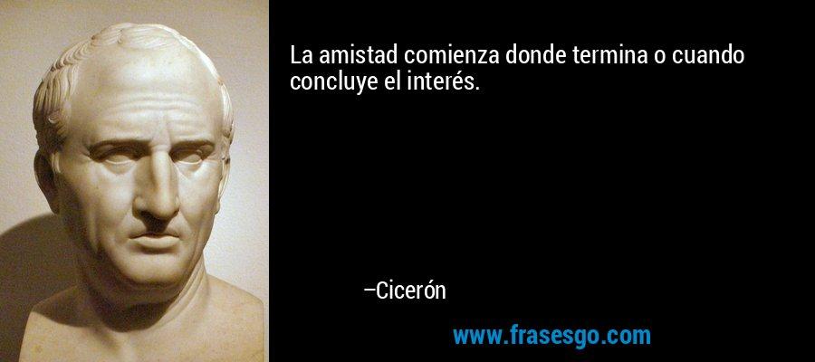 La amistad comienza donde termina o cuando concluye el interés. – Cicerón