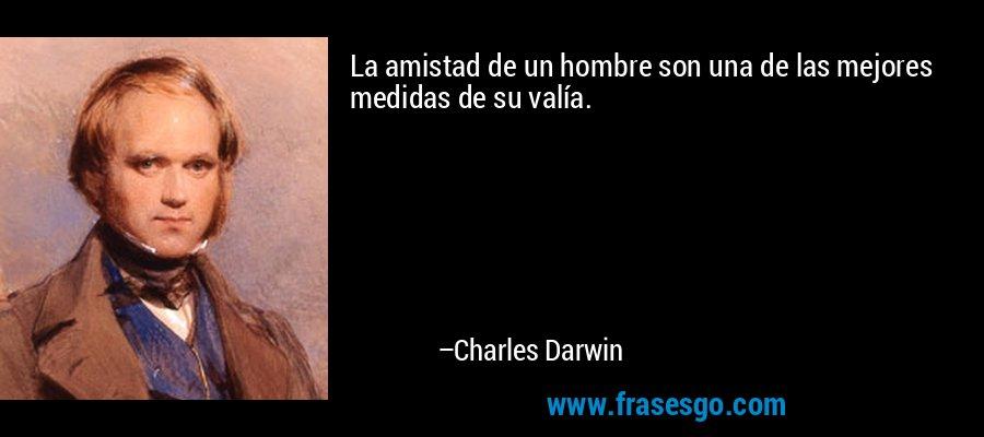 La amistad de un hombre son una de las mejores medidas de su valía. – Charles Darwin