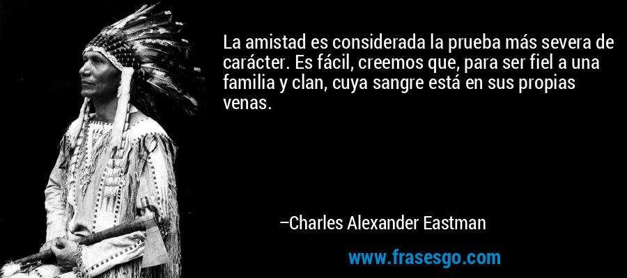 La amistad es considerada la prueba más severa de carácter. Es fácil, creemos que, para ser fiel a una familia y clan, cuya sangre está en sus propias venas. – Charles Alexander Eastman