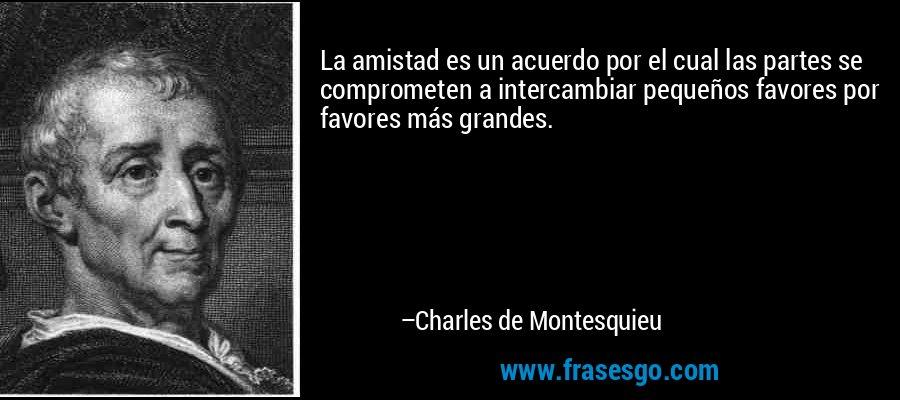 La amistad es un acuerdo por el cual las partes se comprometen a intercambiar pequeños favores por favores más grandes. – Charles de Montesquieu