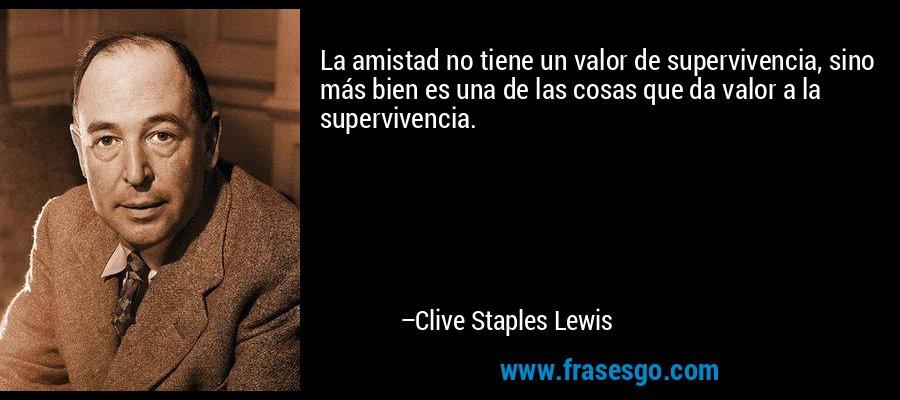 La amistad no tiene un valor de supervivencia, sino más bien es una de las cosas que da valor a la supervivencia. – Clive Staples Lewis