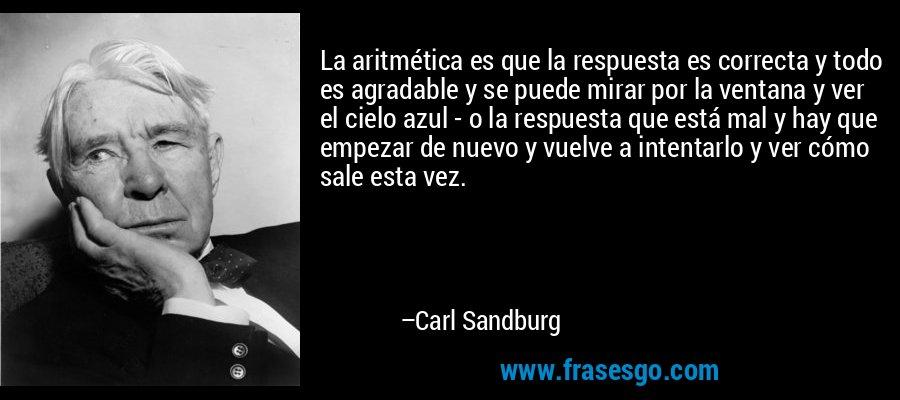 La aritmética es que la respuesta es correcta y todo es agradable y se puede mirar por la ventana y ver el cielo azul - o la respuesta que está mal y hay que empezar de nuevo y vuelve a intentarlo y ver cómo sale esta vez. – Carl Sandburg