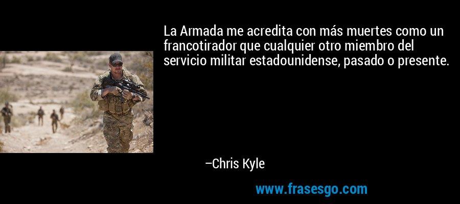 La Armada me acredita con más muertes como un francotirador que cualquier otro miembro del servicio militar estadounidense, pasado o presente. – Chris Kyle