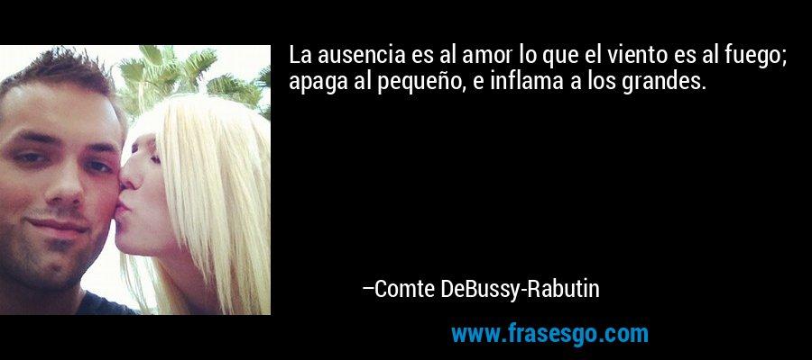 La ausencia es al amor lo que el viento es al fuego; apaga al pequeño, e inflama a los grandes. – Comte DeBussy-Rabutin