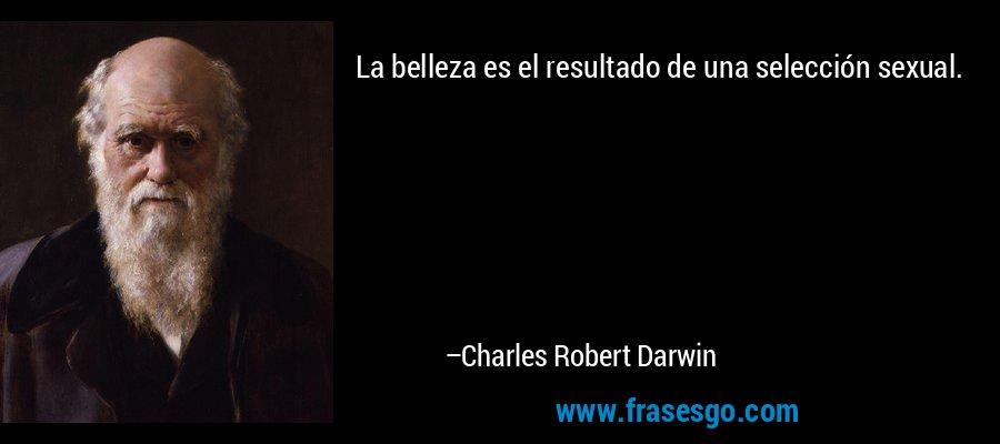 La belleza es el resultado de una selección sexual. – Charles Robert Darwin