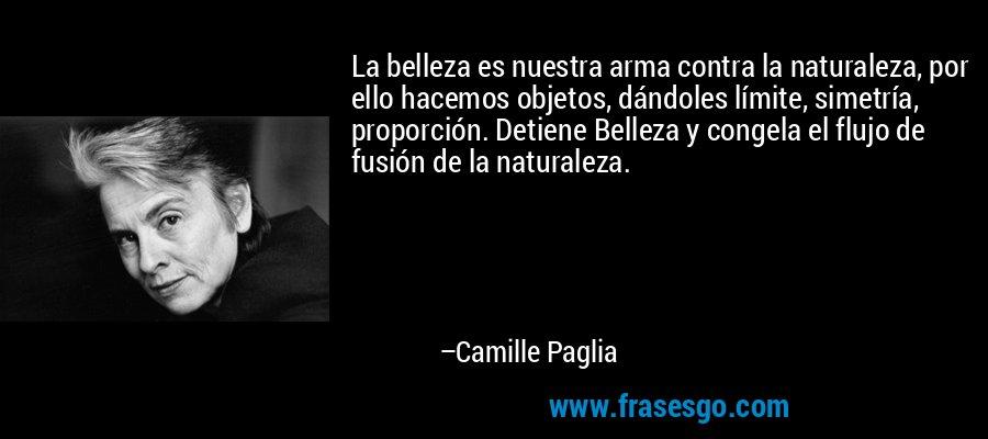 La belleza es nuestra arma contra la naturaleza, por ello hacemos objetos, dándoles límite, simetría, proporción. Detiene Belleza y congela el flujo de fusión de la naturaleza. – Camille Paglia