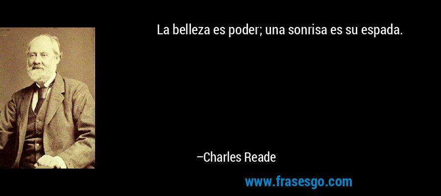 La belleza es poder; una sonrisa es su espada. – Charles Reade