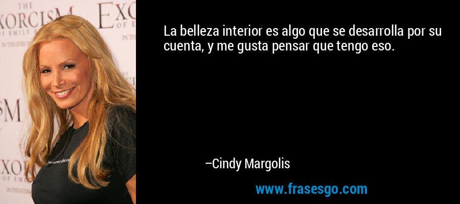 La belleza interior es algo que se desarrolla por su cuenta, y me gusta pensar que tengo eso. – Cindy Margolis