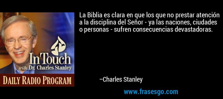 La Biblia es clara en que los que no prestar atención a la disciplina del Señor - ya las naciones, ciudades o personas - sufren consecuencias devastadoras. – Charles Stanley