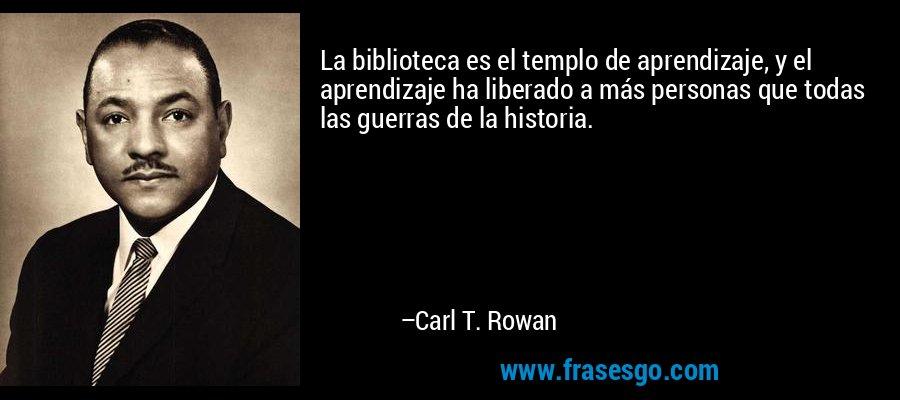 La biblioteca es el templo de aprendizaje, y el aprendizaje ha liberado a más personas que todas las guerras de la historia. – Carl T. Rowan