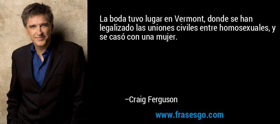 La boda tuvo lugar en Vermont, donde se han legalizado las uniones civiles entre homosexuales, y se casó con una mujer. – Craig Ferguson