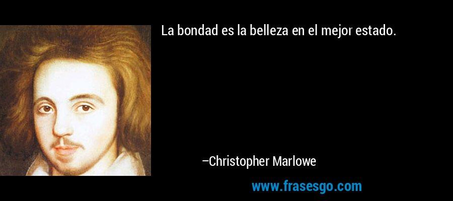La bondad es la belleza en el mejor estado. – Christopher Marlowe