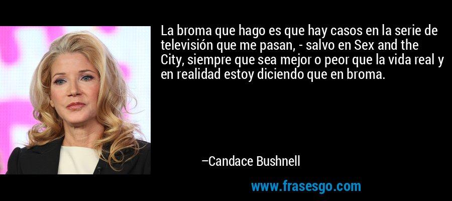 La broma que hago es que hay casos en la serie de televisión que me pasan, - salvo en Sex and the City, siempre que sea mejor o peor que la vida real y en realidad estoy diciendo que en broma. – Candace Bushnell