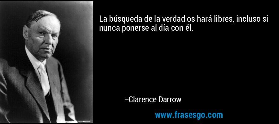 La búsqueda de la verdad os hará libres, incluso si nunca ponerse al día con él. – Clarence Darrow