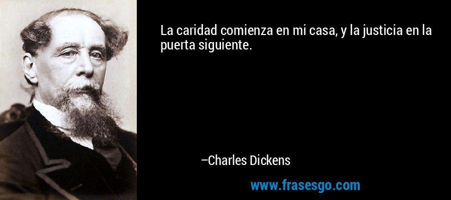 La caridad comienza en mi casa, y la justicia en la puerta siguiente. – Charles Dickens
