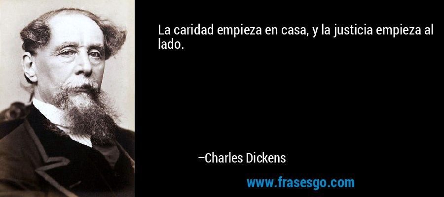 La caridad empieza en casa, y la justicia empieza al lado. – Charles Dickens