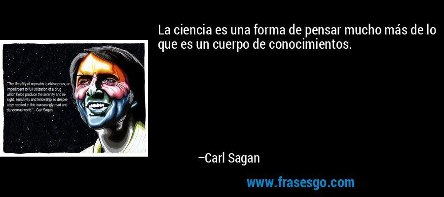 La ciencia es una forma de pensar mucho más de lo que es un cuerpo de conocimientos. – Carl Sagan