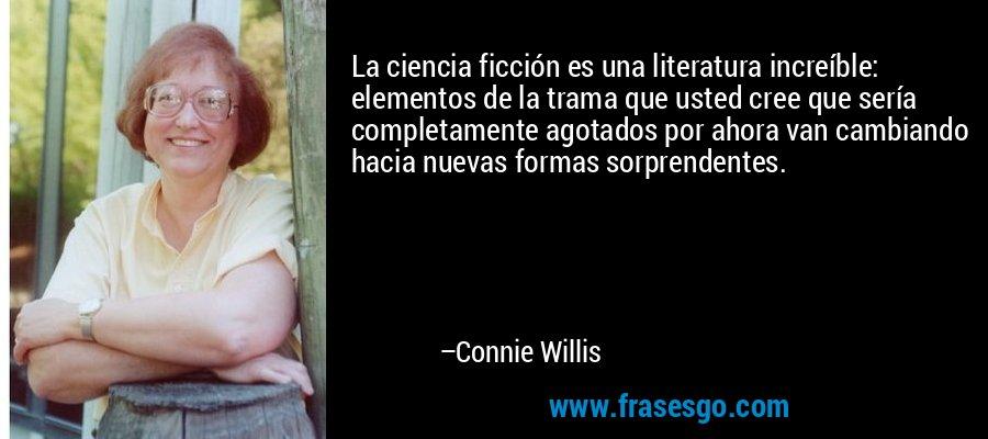 La ciencia ficción es una literatura increíble: elementos de la trama que usted cree que sería completamente agotados por ahora van cambiando hacia nuevas formas sorprendentes. – Connie Willis