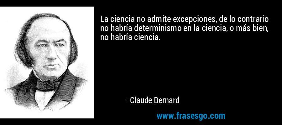 La ciencia no admite excepciones, de lo contrario no habría determinismo en la ciencia, o más bien, no habría ciencia. – Claude Bernard