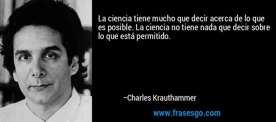 La ciencia tiene mucho que decir acerca de lo que es posible. La ciencia no tiene nada que decir sobre lo que está permitido. – Charles Krauthammer
