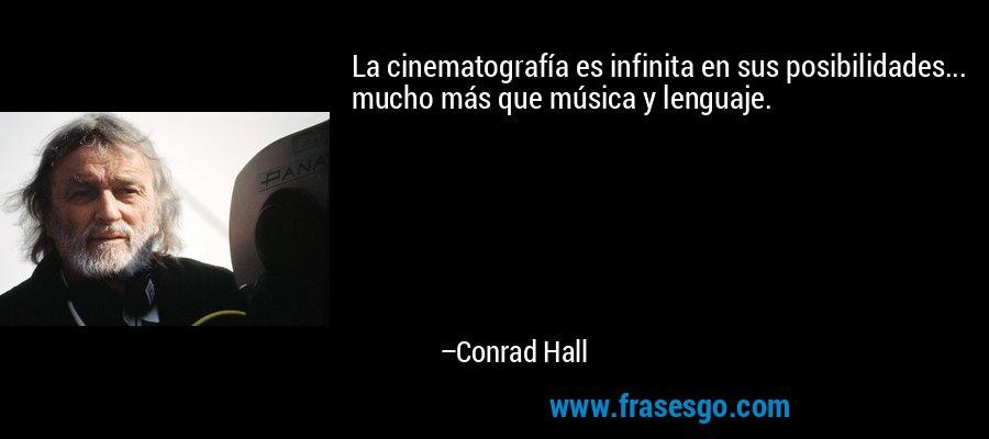 La cinematografía es infinita en sus posibilidades... mucho más que música y lenguaje. – Conrad Hall