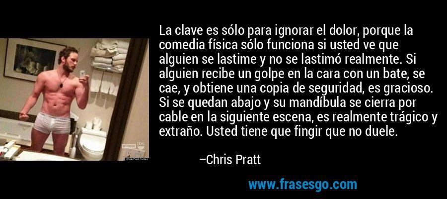 La clave es sólo para ignorar el dolor, porque la comedia física sólo funciona si usted ve que alguien se lastime y no se lastimó realmente. Si alguien recibe un golpe en la cara con un bate, se cae, y obtiene una copia de seguridad, es gracioso. Si se quedan abajo y su mandíbula se cierra por cable en la siguiente escena, es realmente trágico y extraño. Usted tiene que fingir que no duele. – Chris Pratt