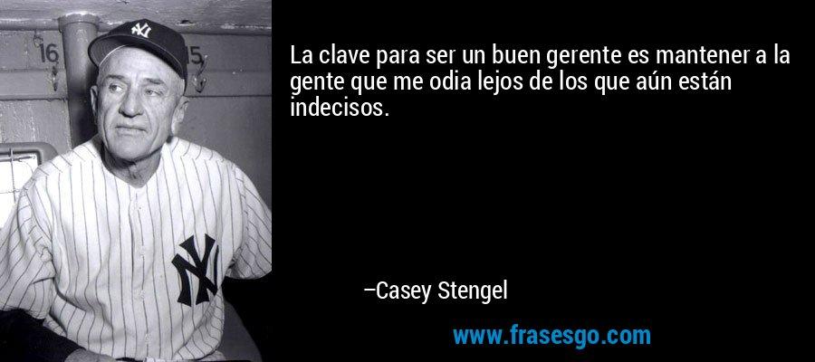 La clave para ser un buen gerente es mantener a la gente que me odia lejos de los que aún están indecisos. – Casey Stengel