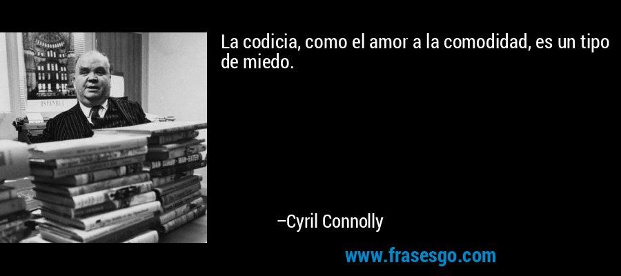 La codicia, como el amor a la comodidad, es un tipo de miedo. – Cyril Connolly