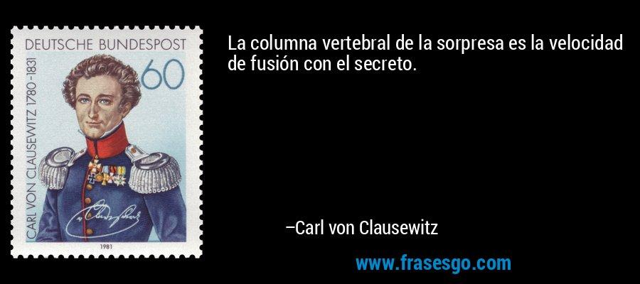 La columna vertebral de la sorpresa es la velocidad de fusión con el secreto. – Carl von Clausewitz