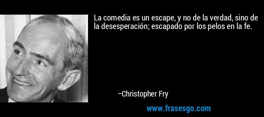 La comedia es un escape, y no de la verdad, sino de la desesperación; escapado por los pelos en la fe. – Christopher Fry