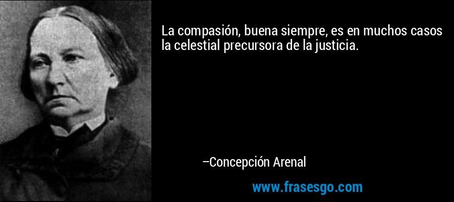 La compasión, buena siempre, es en muchos casos la celestial precursora de la justicia. – Concepción Arenal