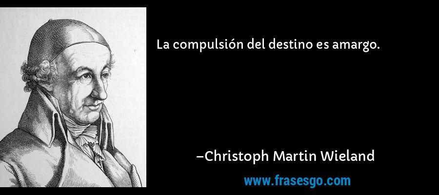 La compulsión del destino es amargo. – Christoph Martin Wieland