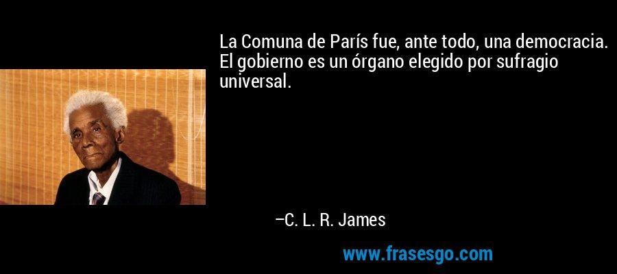 La Comuna de París fue, ante todo, una democracia. El gobierno es un órgano elegido por sufragio universal. – C. L. R. James
