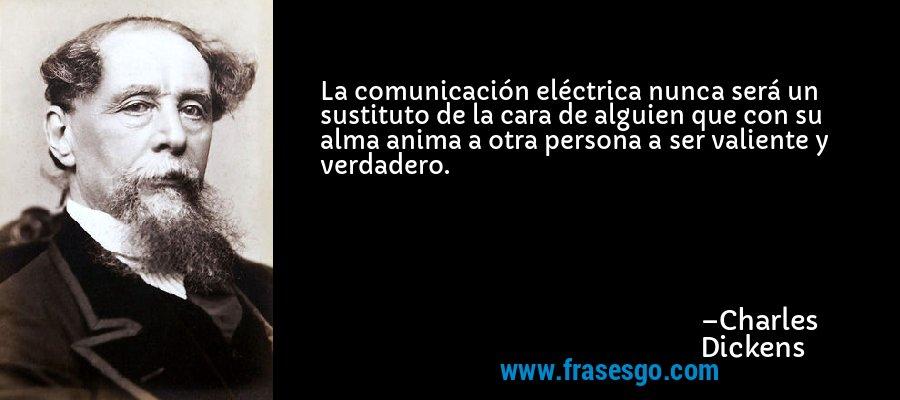 La comunicación eléctrica nunca será un sustituto de la cara de alguien que con su alma anima a otra persona a ser valiente y verdadero. – Charles Dickens