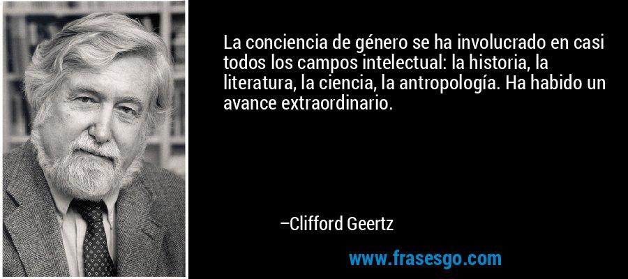 La conciencia de género se ha involucrado en casi todos los campos intelectual: la historia, la literatura, la ciencia, la antropología. Ha habido un avance extraordinario. – Clifford Geertz