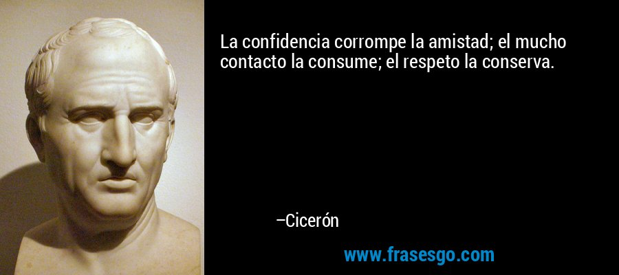 La confidencia corrompe la amistad; el mucho contacto la consume; el respeto la conserva. – Cicerón