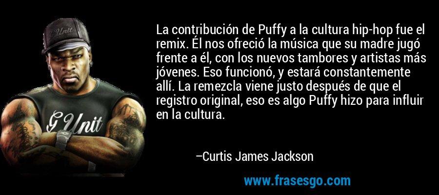 La contribución de Puffy a la cultura hip-hop fue el remix. Él nos ofreció la música que su madre jugó frente a él, con los nuevos tambores y artistas más jóvenes. Eso funcionó, y estará constantemente allí. La remezcla viene justo después de que el registro original, eso es algo Puffy hizo para influir en la cultura. – Curtis James Jackson