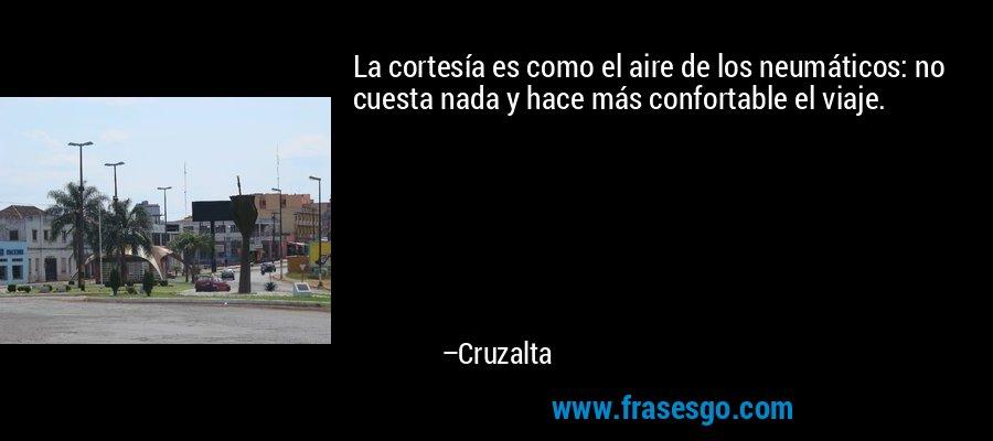 La cortesía es como el aire de los neumáticos: no cuesta nada y hace más confortable el viaje. – Cruzalta