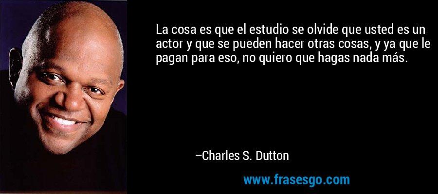 La cosa es que el estudio se olvide que usted es un actor y que se pueden hacer otras cosas, y ya que le pagan para eso, no quiero que hagas nada más. – Charles S. Dutton