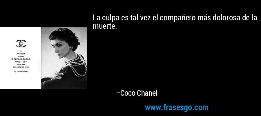 La culpa es tal vez el compañero más dolorosa de la muerte. – Coco Chanel