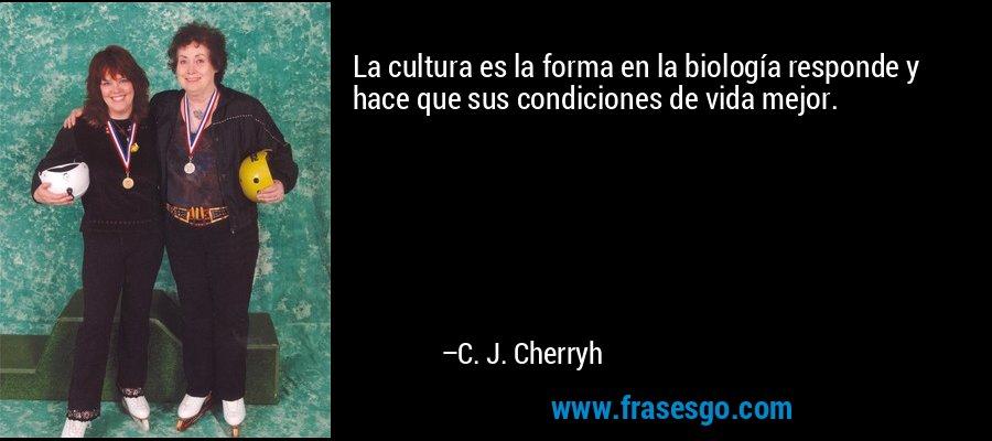 La cultura es la forma en la biología responde y hace que sus condiciones de vida mejor. – C. J. Cherryh